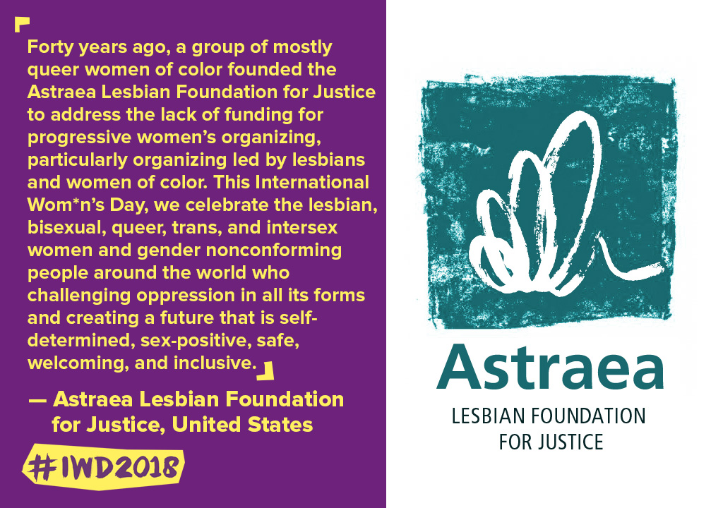 Forty years ago, a group of mostly queer women of color founded the Astraea Lesbian Foundation for Justice to address the lack of funding for progressive women's organizing, particularly organizing led by lesbians and women of color. This International Wom*n's Day, we celebrate the lesbian, bisexual, queer, trans, and intersex women and gender nonconforming people around the world who challenging oppression in all its forms and creating a future that is self-determined, sex-positive, safe, welcoming, and inclusive.
