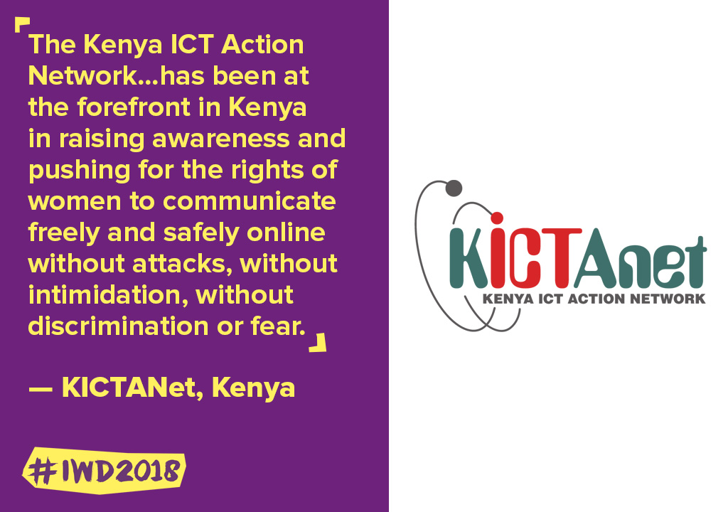 The Kenya ICT Action Network...has been at the forefront in Kenya in raising awareness and pushing for the rights of women to communicate freely and safely online without attacks, without intimidation, without discrimination or fear.
