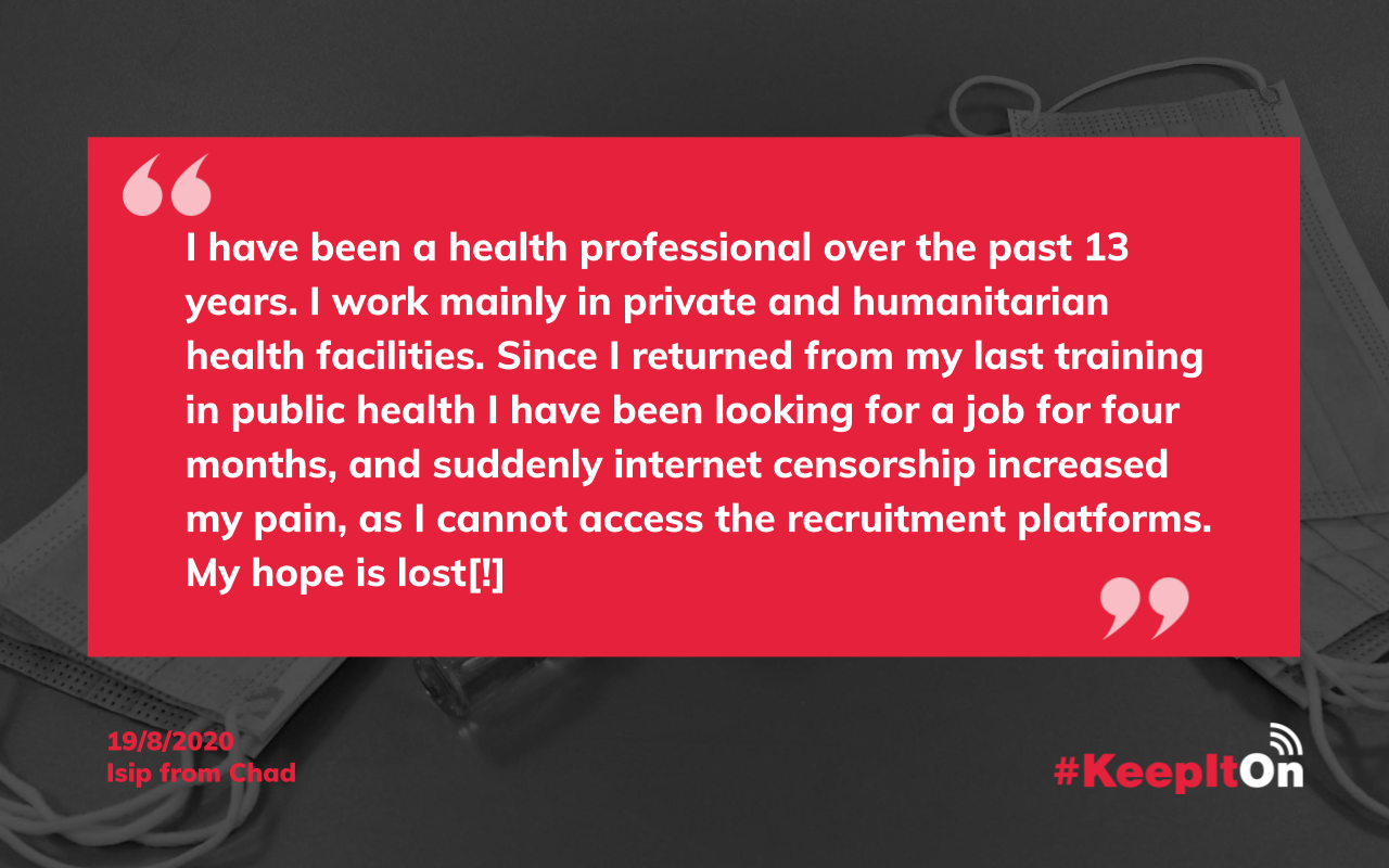 Isip on August 19, 2020 14:33:36 - I have been a health professional over the past 13 years. I work mainly in private and humanitarian health facilities. Since I returned from my last training in public health I have been looking for a job for four months, and suddenly internet censorship increased my pain, as I cannot access the recruitment platforms. My hope is lost[!]