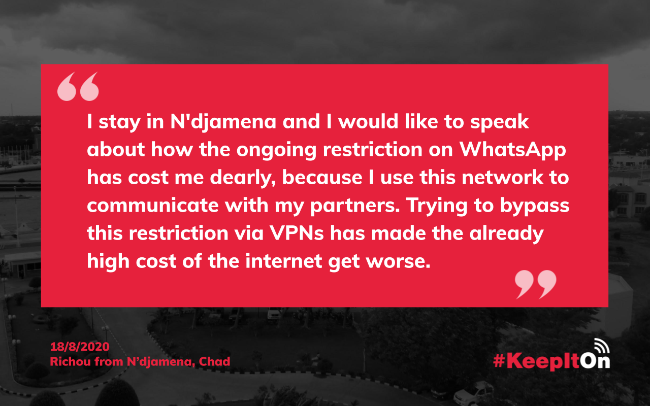 Richou from N'djamena, Chad on August 18, 2020. 18:05:59 - I stay in N'djamena and I would like to speak about how the ongoing restriction on WhatsApp has cost me dearly, because I use this network to communicate with my partners. Trying to bypass this restriction via VPNs has made the already high cost of the internet get worse.