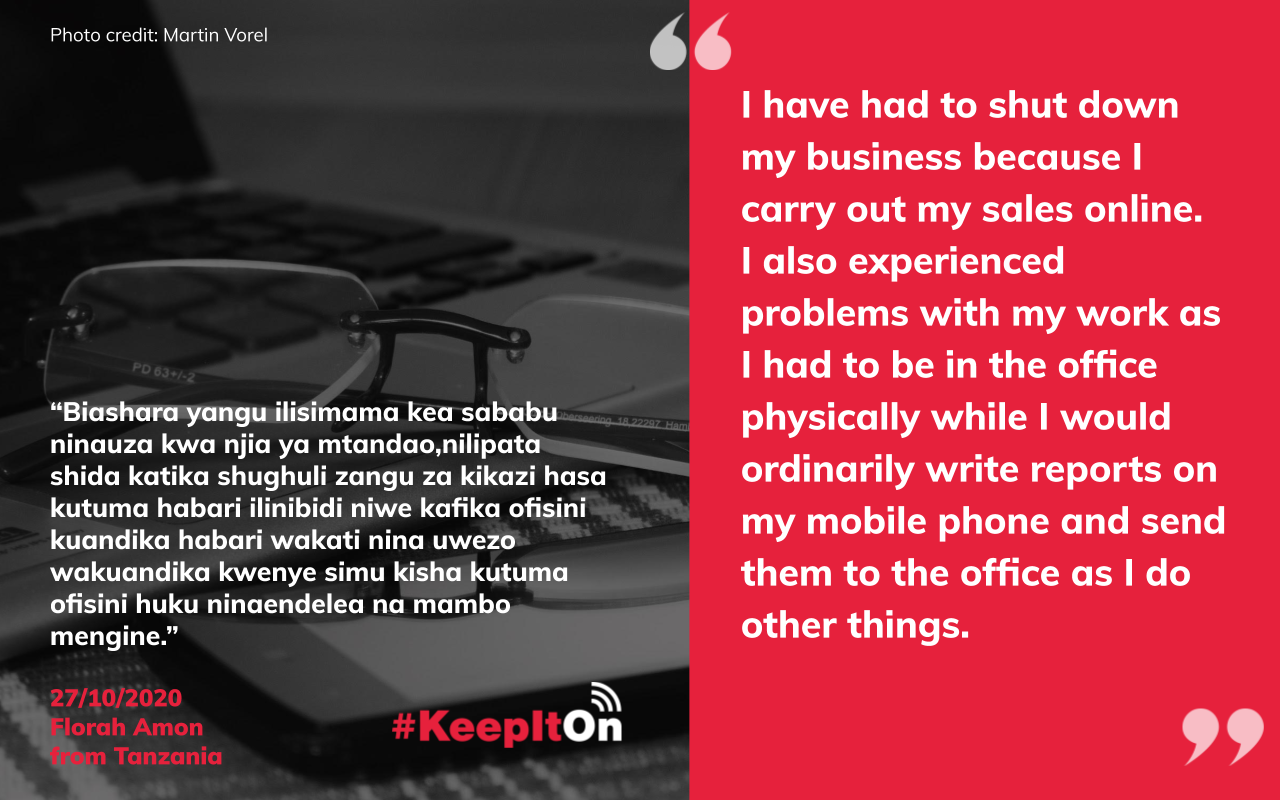 I have had to shut down my business because I carry out my sales online. I also experienced problems with my work as I had to be in the office physically while I would ordinarily write reports on my mobile phone and send them to the office as I do other things.