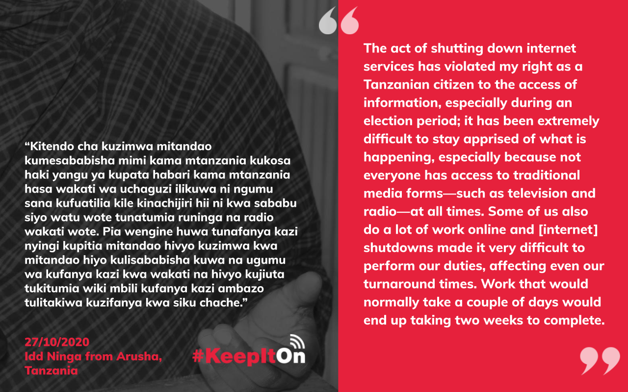 Shutdown victim story: The act of shutting down internet services has violated my right as a Tanzanian citizen to the access of information, especially during an election period; it has been extremely difficult to stay apprised of what is happening, especially because not everyone has access to traditional media forms—such as television and radio—at all times. Some of us also do a lot of work online and [internet] shutdowns made it very difficult to perform our duties, affecting even our turnaround times. Work that would normally take a couple of days would end up taking two weeks to complete.