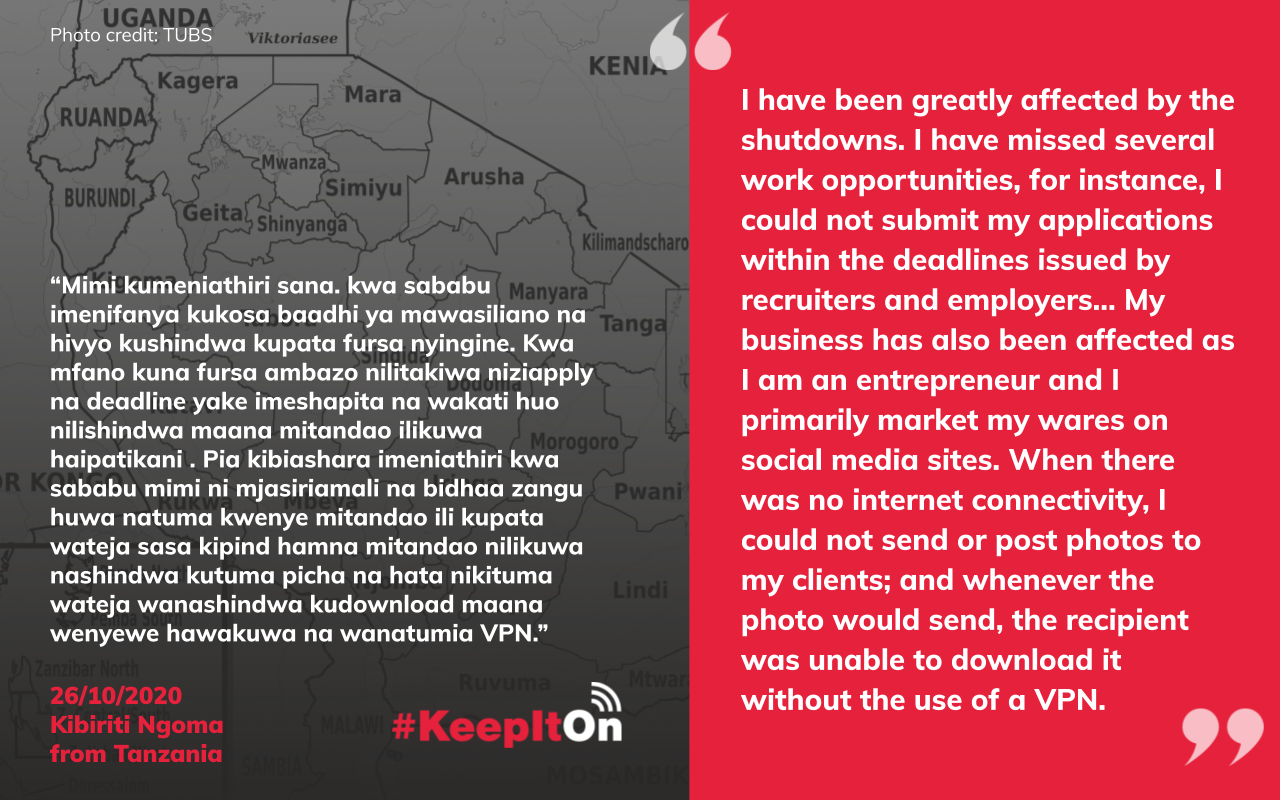 Shutdown victim story: I have been greatly affected by the shutdowns. I have missed several work opportunities, for instance, I could not submit my applications within the deadlines issued by recruiters and employers... My business has also been affected as I am an entrepreneur and I primarily market my wares on social media sites. When there was no internet connectivity, I could not send or post photos to my clients; and whenever the photo would send, the recipient was unable to download it without the use of a VPN.