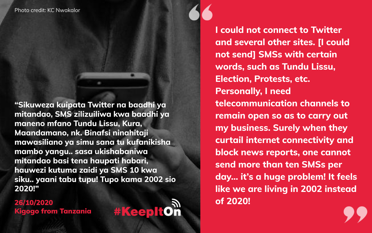 Shutdown victim story: I could not connect to Twitter and several other sites. [I could not send] SMSs with certain words, such as Tundu Lissu, Election, Protests, etc. Personally, I need telecommunication channels to remain open so as to carry out my business. Surely when they curtail internet connectivity and block news reports, one cannot send more than ten SMSs per day… it's a huge problem! It feels like we are living in 2002 instead of 2020!