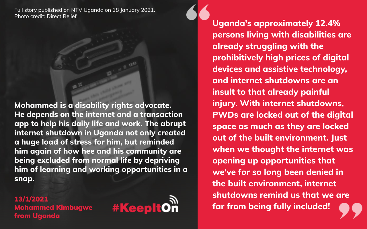 Uganda's approximately 12.4% persons living with disabilities are already struggling with the prohibitively high prices of digital devices and assistive technology, and internet shutdowns are an insult to that already painful injury. With internet shutdowns, PWDs are locked out of the digital space as much as they are locked out of the built environment. Just when we thought the internet was opening up opportunities that we've for so long been denied in the built environment, internet shutdowns remind us that we are far from being fully included!