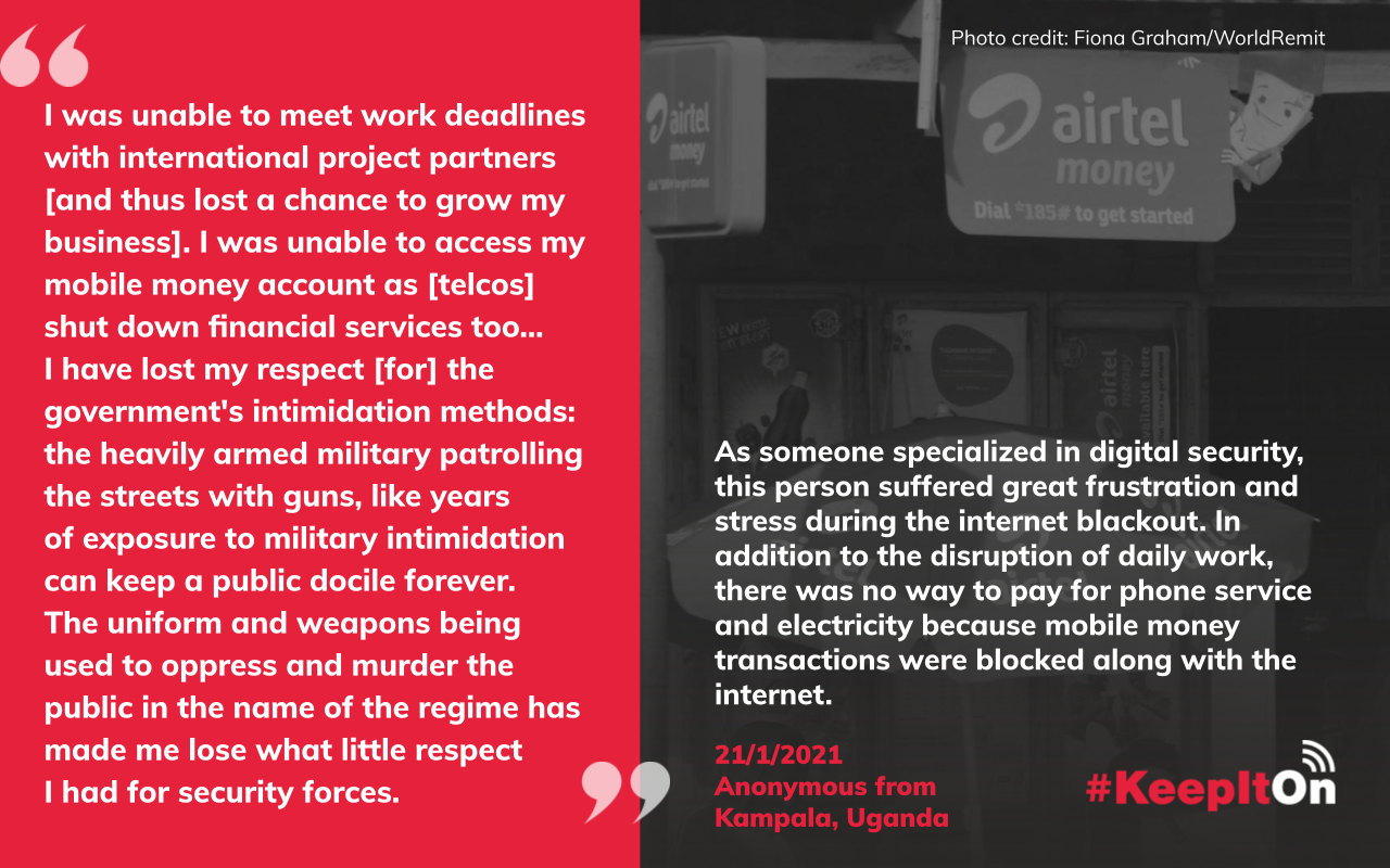 I was unable to meet work deadlines with international project partners [and thus lost a chance to grow my business]. I was unable to access my mobile money account as [telcos] shut down financial services too…  I have lost my respect [for] the government's intimidation methods: the heavily armed military patrolling the streets with guns, like years  of exposure to military intimidation  can keep a public docile forever.  The uniform and weapons being used to oppress and murder the public in the name of the regime has made me lose what little respect  I had for security forces.