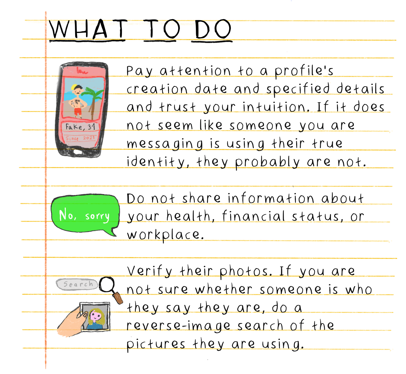 What to do: Pay attention to a profile's creation date and specified details and trust your intuition. If it does not seem like someone you are messaging is using their true identity, they probably are not. Do not share information about your health, financial status, or workplace. Verify their photos. If you are not sure whether someone is who they say they are, do a reverse-image search of the pictures they are using.