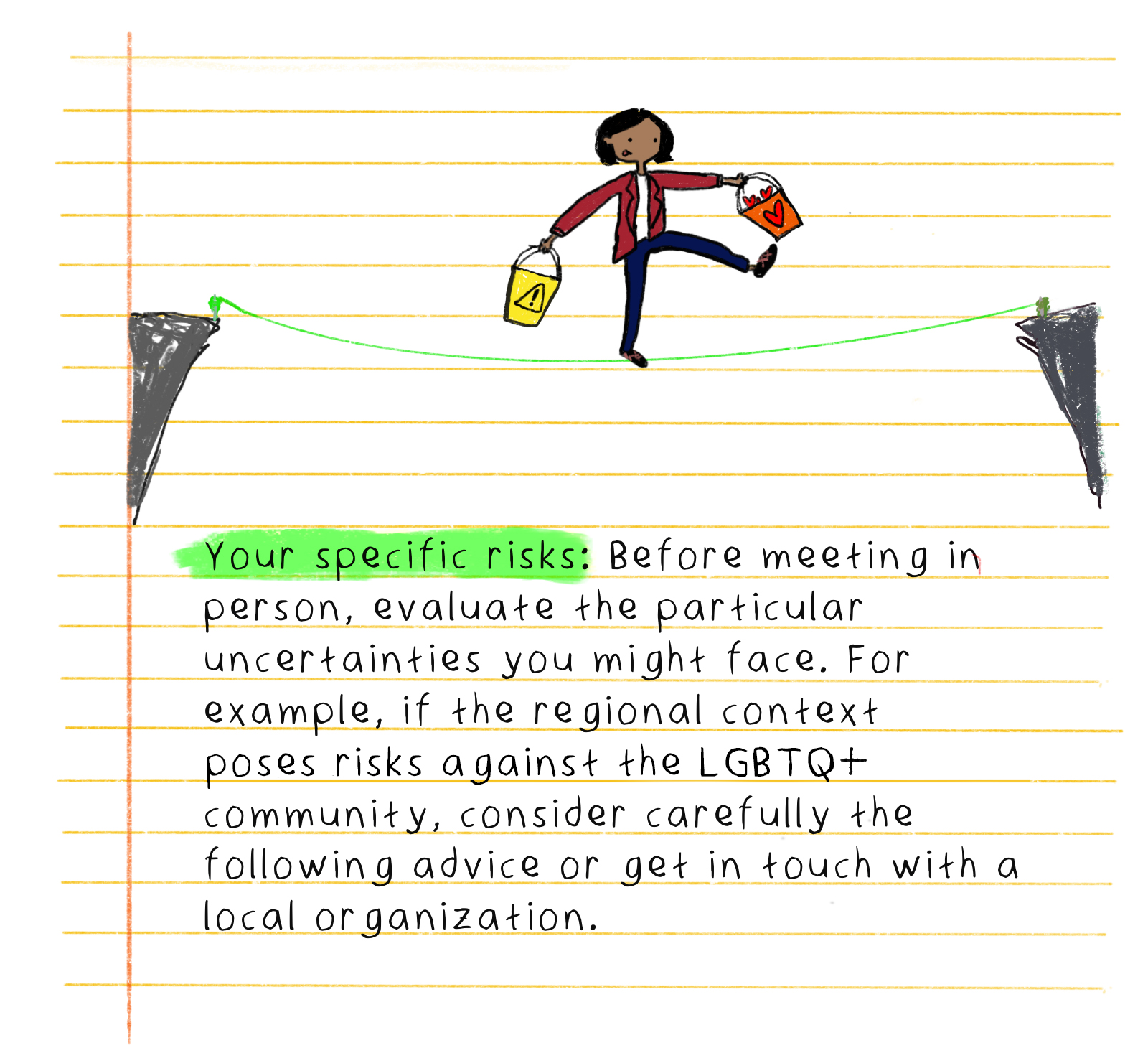 Your specific risks: Before meeting in person, evaluate the particular uncertainties you might face. For example, if the regional context poses risks against the LGBTQ+ community, consider carefully the following advice or get in touch with a local organization.