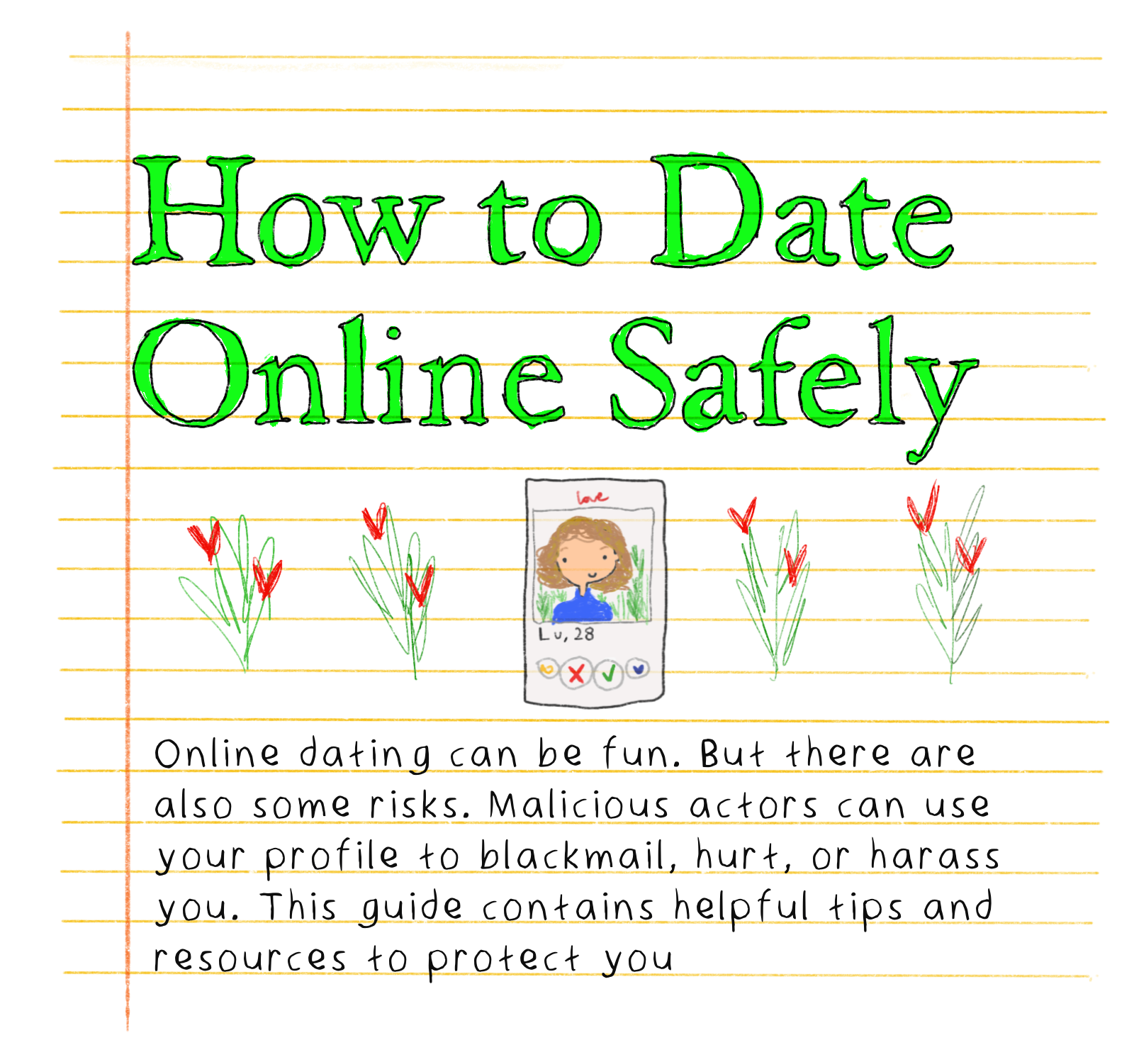 How to Date Online Safely - Online dating can be fun. But there are also some risks — Malicious actors can use your profile to blackmail, hurt, or harass you. This guide contains helpful tips and resources to protect you.