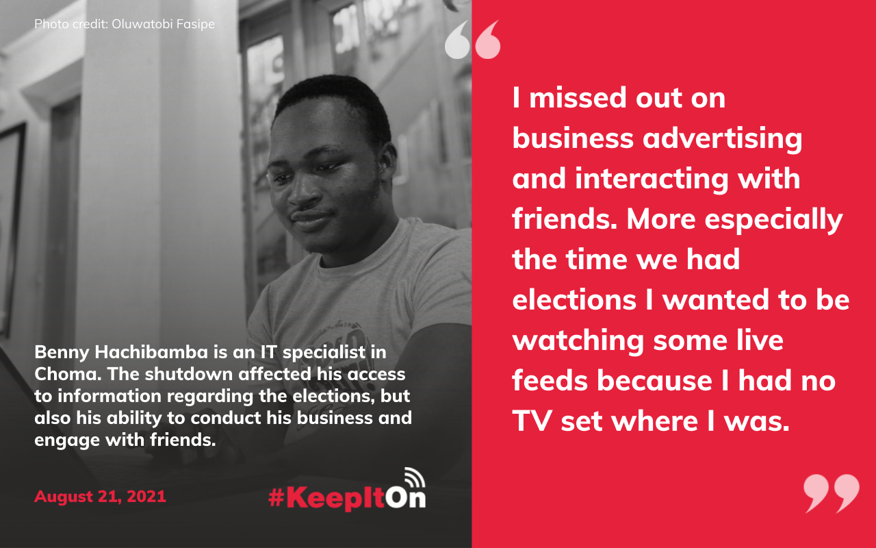 """Benny Hachibamba is an IT specialist in Choma. The shutdown affected his access to information regarding the elections, but also his ability to manageconduct his business and engage with friends: """"I missed out on business advertising and interacting with friends. More especially the time we had elections I wanted to be watching some live feeds because I had no TV set where I was."""" Timestamp: August 21, 2021"""