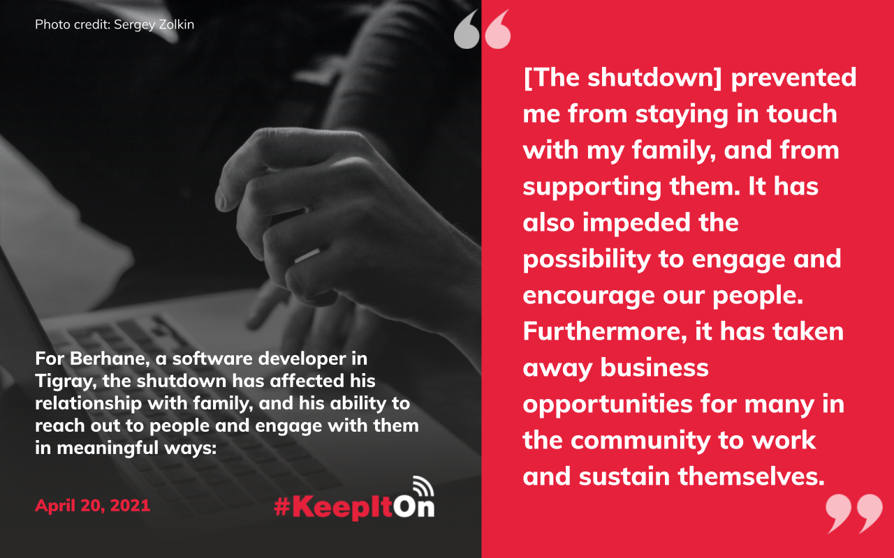 """For Berhane, a software developer in Tigray, the shutdown has affected his relationship with family, and his ability to reach out to people and engage with them in meaningful ways: """"[The shutdown] prevented me from staying in touch with my family, and from supporting them. It has also impeded the possibility to engage and encourage our people. Furthermore, it has taken away business opportunities for many in the community to work and sustain themselves."""" Timestamp: April 20, 2021"""