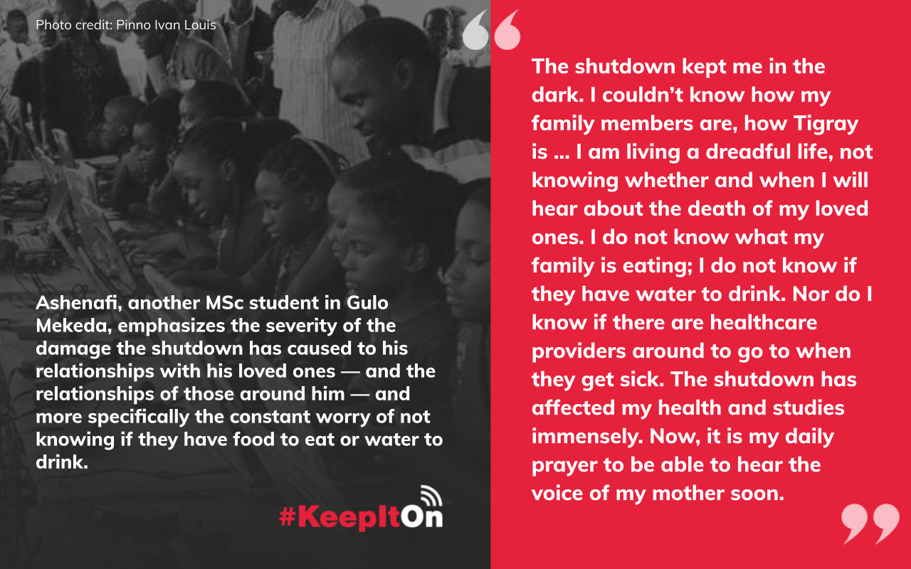 """Ashenafi, another MSc student in Gulo Mekeda, emphasizes the severity of the damage the shutdown has caused to his relationships with his loved ones — and the relationships of those around him — and more specifically the constant worry of not knowing if they have food to eat or water to drink: """"The shutdown kept me in the dark. I couldn't know how my family members are, how Tigray is ... I am living a dreadful life, not knowing whether and when I will hear about the death of my loved ones. I do not know what my family is eating; I do not know if they have water to drink. Nor do I know if there are healthcare providers around to go to when they get sick. The shutdown has affected my health and studies immensely. Now, it is my daily prayer to be able to hear the voice of my mother soon."""""""