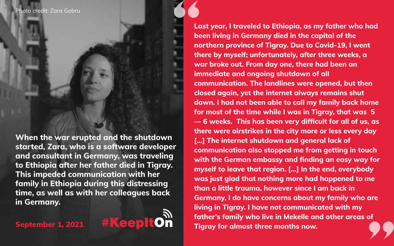 """When the war erupted and the shutdown started, Zara, who is a software developer and consultant in Germany, was traveling to Ethiopia after her father died in Tigray. This impeded communication with her family in Ethiopia during this distressing time, as well as with her colleagues back in Germany. """"Last year, I traveled to Ethiopia, as my father who had been living in Germany died in the capital of the northern province of Tigray. Due to Covid-19, I went there by myself; unfortunately, after three weeks, a war broke out. From day one, there had been an immediate and ongoing shutdown of all communication. The landlines were opened, but then closed again, yet the internet always remains shut down. I had not been able to call my family back home for most of the time while I was in Tigray, that was 5 — 6 weeks. This has been very difficult for all of us, as there were airstrikes in the city more or less every day [...] The internet shutdown and general lack of communication also stopped me from getting in touch with the German embassy and finding an easy way for myself to leave that region. [...] In the end, everybody was just glad that nothing more had happened to me than a little trauma, however since I am back in Germany, I do have concerns about my family who are living in Tigray. I have not communicated with my father's family who live in Mekelle and other areas of Tigray for almost three months now. """" Timestamp: September 1, 2021"""