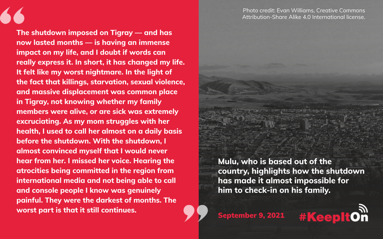 """Mulu, who is based out of the country, highlights how the shutdown has made it almost impossible for him to check-in on his family. """"The shutdown imposed on Tigray — and has now lasted months — is having an immense impact on my life, and I doubt if words can really express it. In short, it has changed my life. It felt like my worst nightmare. In the light of the fact that killings, starvation, sexual violence, and massive displacement was common place in Tigray, not knowing whether my family members were alive, or are sick was extremely excruciating. As my mom struggles with her health, I used to call her almost on a daily basis before the shutdown. With the shutdown, I almost convinced myself that I would never hear from her. I missed her voice. Hearing the atrocities being committed in the region from international media and not being able to call and console people I know was genuinely painful. They were the darkest of months. The worst part is that it still continues."""" Timestamp: September 9, 2021"""