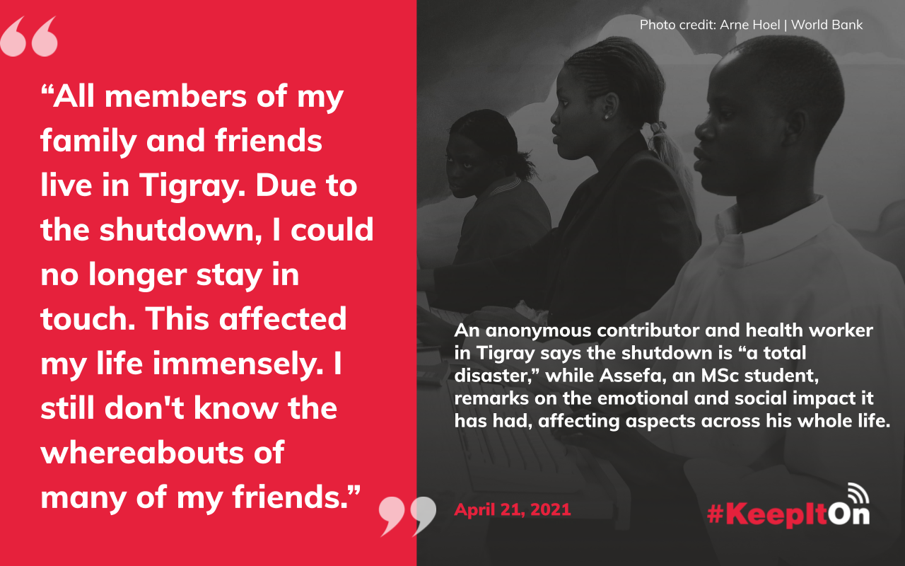 """An anonymous contributor and health worker in Tigray says the shutdown is """"a total disaster,"""" while Assefa, an MSc student, remarks on the emotional and social impact it has had, affecting aspects across his whole life: """"All members of my family and friends live in Tigray. Due to the shutdown, I could no longer stay in touch. This affected my life immensely. I still don't know the whereabouts of many of my friends."""" Timestamp: April 21, 2021"""