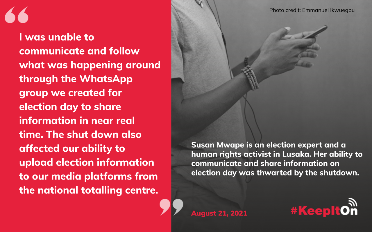 """Susan Mwape is an election expert and a human rights activist in Lusaka. Her ability to communicate and share information on election day was thwarted by the shutdown: """"I was unable to communicate and follow what was happening around through the WhatsApp group we created for election day to share information in near real time. The shut down also affected our ability to upload election information to our media platforms from the national totalling centre. """" Timestamp: August 21, 2021"""